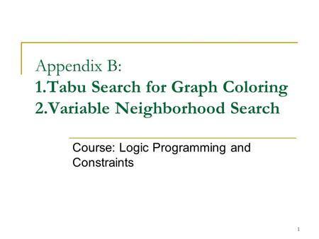 1 Appendix B: 1.Tabu Search for Graph Coloring 2.Variable Neighborhood Search Course: Logic Programming and Constraints.