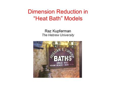 "Dimension Reduction in ""Heat Bath"" Models Raz Kupferman The Hebrew University."