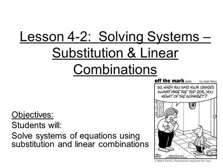 Lesson 4-2: Solving Systems – Substitution & Linear Combinations Objectives: Students will: Solve systems of equations using substitution and linear combinations.
