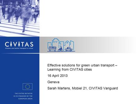 Effective solutions for green urban transport – Learning from CIVITAS cities 16 April 2013 Geneva Sarah Martens, Mobiel 21, CIVITAS Vanguard.