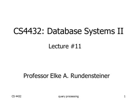 CS 4432query processing1 CS4432: Database Systems II Lecture #11 Professor Elke A. Rundensteiner.