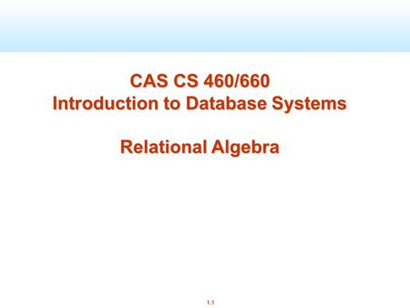 1.1 CAS CS 460/660 Introduction to Database Systems Relational Algebra.