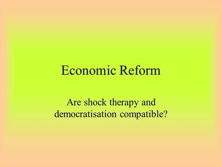 Economic Reform Are shock therapy and democratisation compatible?
