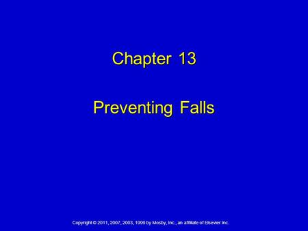 Copyright © 2011, 2007, 2003, 1999 by Mosby, Inc., an affiliate of Elsevier Inc. Chapter 13 Preventing Falls.
