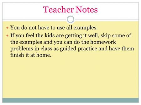 Teacher Notes You do not have to use all examples. If you feel the kids are getting it well, skip some of the examples and you can do the homework problems.