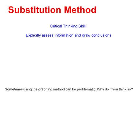 Substitution Method Critical Thinking Skill: Explicitly assess information and draw conclusions Sometimes using the graphing method can be problematic.