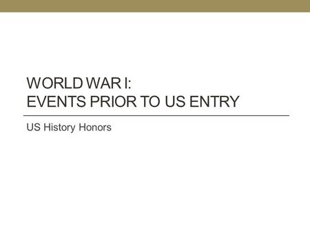 WORLD WAR I: EVENTS PRIOR TO US ENTRY US History Honors.