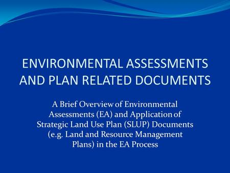 ENVIRONMENTAL ASSESSMENTS AND PLAN RELATED DOCUMENTS A Brief Overview of Environmental Assessments (EA) and Application of Strategic Land Use Plan (SLUP)