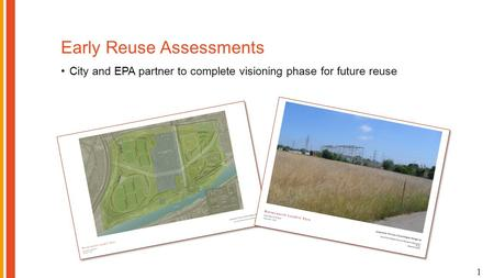 Early Reuse Assessments City and EPA partner to complete visioning phase for future reuse 1.