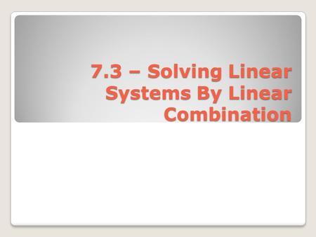 7.3 – Solving Linear Systems By Linear Combination.