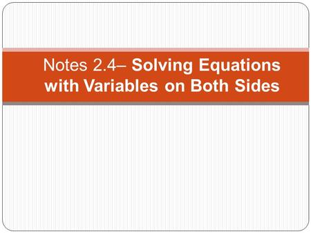 Notes 2.4– Solving Equations with Variables on Both Sides.