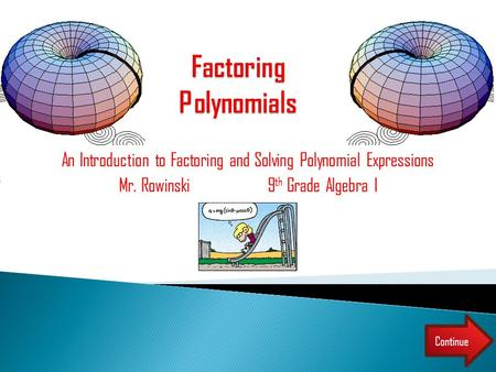 An Introduction to Factoring and Solving Polynomial Expressions Mr. Rowinski9 th Grade Algebra I Continue.