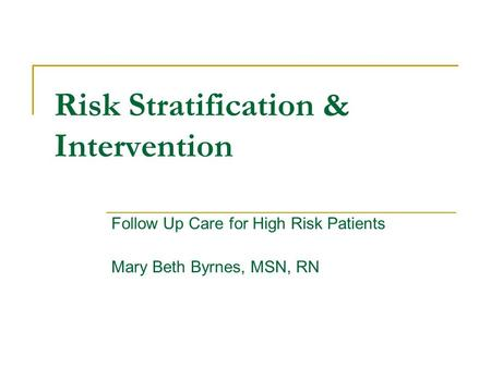 Risk Stratification & Intervention Follow Up Care for High Risk Patients Mary Beth Byrnes, MSN, RN.