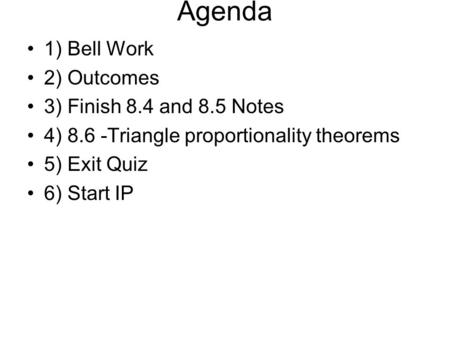 Agenda 1) Bell Work 2) Outcomes 3) Finish 8.4 and 8.5 Notes 4) 8.6 -Triangle proportionality theorems 5) Exit Quiz 6) Start IP.