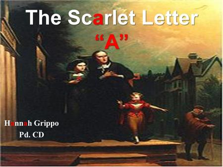 "The Scarlet Letter ""A"" Hannah Grippo Pd. CD. Nathaniel Hathorne Nathaniel Hawthrone was born July 4, 1804, in the city of Salem, Massachusetts. His ancestors."