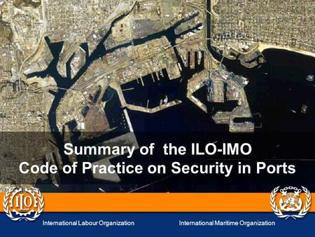 International Labour OrganizationInternational Maritime Organization Summary of the ILO-IMO Code of Practice on Security in Ports.