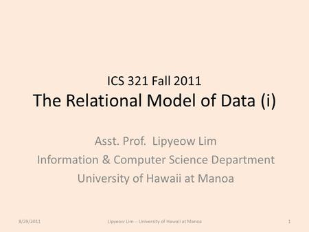 ICS 321 Fall 2011 The Relational Model of Data (i) Asst. Prof. Lipyeow Lim Information & Computer Science Department University of Hawaii at Manoa 8/29/20111Lipyeow.