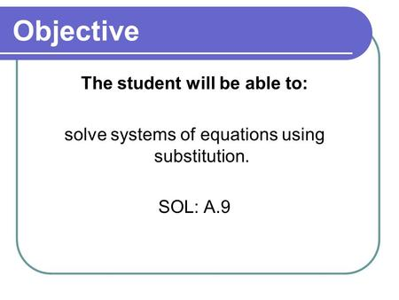 Objective The student will be able to: solve systems of equations using substitution. SOL: A.9.