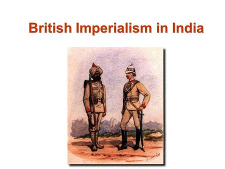 British Imperialism in India. Industrial Revolution Source for Raw Materials Markets for Finished Goods European Nationalism Missionary Activity Military.