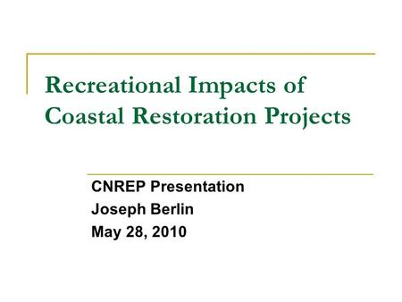 Recreational Impacts of Coastal Restoration Projects CNREP Presentation Joseph Berlin May 28, 2010.