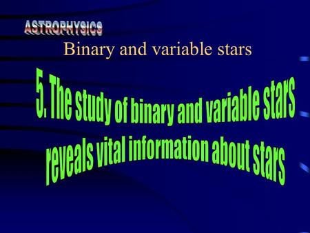 Binary and variable stars. Students learn to: describe binary stars in terms of means of detection: visual,eclipsing, spectroscopic and astrometric.