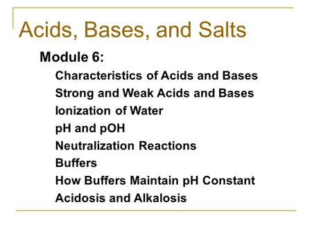 Acids, Bases, and Salts Module 6: Characteristics of Acids and Bases Strong and Weak Acids and Bases Ionization of Water pH and pOH Neutralization Reactions.