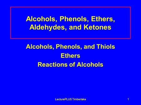 LecturePLUS Timberlake1 Alcohols, Phenols, Ethers, Aldehydes, and Ketones Alcohols, Phenols, and Thiols Ethers Reactions of Alcohols.