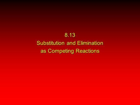 8.13 Substitution and Elimination as Competing Reactions.