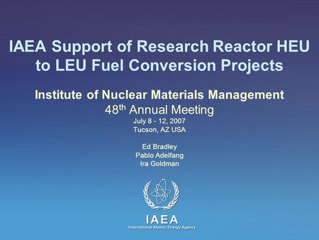 IAEA Support of Research Reactor HEU to LEU Fuel Conversion Projects Institute of Nuclear Materials Management 48 th Annual Meeting July 8 - 12, 2007 Tucson,