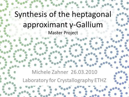 Synthesis of the heptagonal approximant γ-Gallium Master Project Michele Zahner 26.03.2010 Laboratory for Crystallography ETHZ.