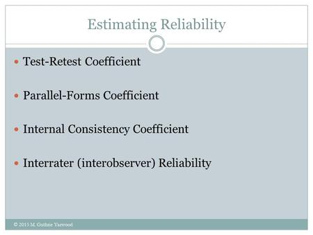 Estimating Reliability Test-Retest Coefficient Parallel-Forms Coefficient Internal Consistency Coefficient Interrater (interobserver) Reliability © 2015.