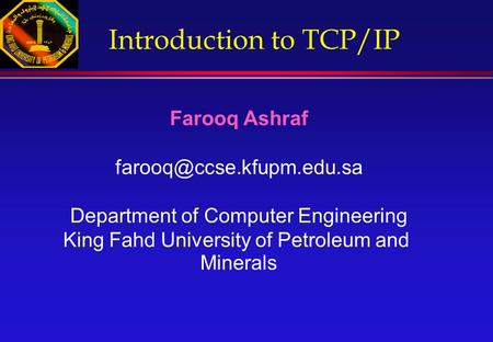 Introduction to <strong>TCP</strong>/<strong>IP</strong> Farooq Ashraf Department of Computer Engineering King Fahd University of Petroleum and Minerals.