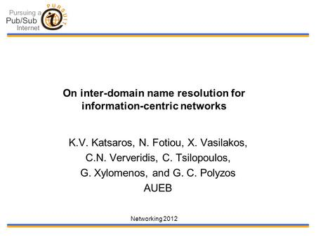 Networking 2012 On inter-domain name resolution for information-centric networks K.V. Katsaros, N. Fotiou, X. Vasilakos, C.N. Ververidis, C. Tsilopoulos,
