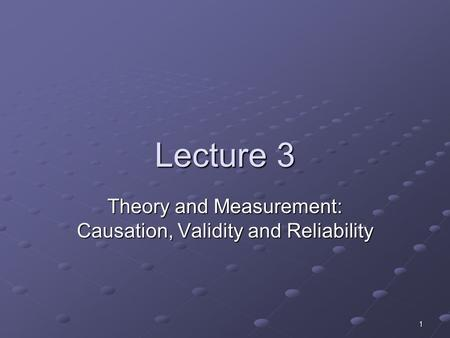 1 Lecture 3 Theory and Measurement: Causation, Validity and Reliability.