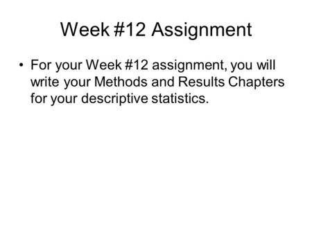 Week #12 Assignment For your Week #12 assignment, you will write your Methods and Results Chapters for your descriptive statistics.