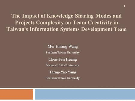 1 The Impact of Knowledge Sharing Modes and Projects Complexity on Team Creativity in Taiwan ' s Information Systems Development Team 1 Mei-Hsiang Wang.