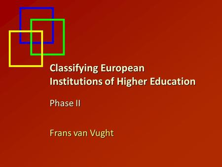 Classifying European Institutions of Higher Education Phase II Frans van Vught.