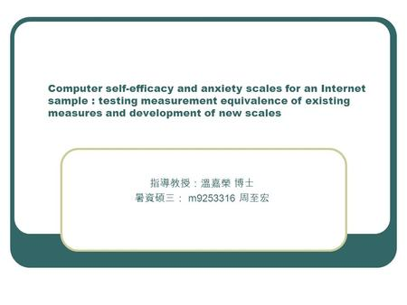 Computer self-efficacy and anxiety scales for an Internet sample : testing measurement equivalence of existing measures and development of new scales 指導教授:溫嘉榮.