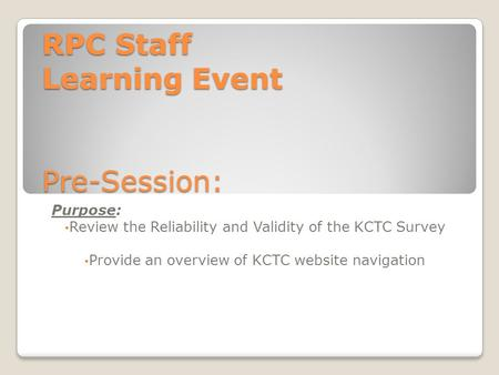 RPC Staff Learning Event Pre-Session: Purpose: Review the Reliability and Validity of the KCTC Survey Provide an overview of KCTC website navigation.