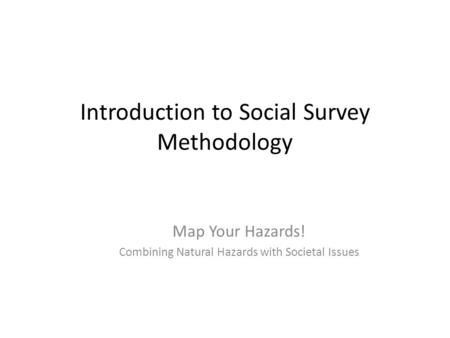 Introduction to Social Survey Methodology Map Your Hazards! Combining Natural Hazards with Societal Issues.