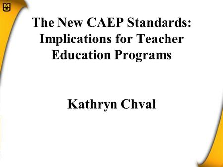 The New CAEP Standards: Implications for Teacher Education Programs Kathryn Chval.