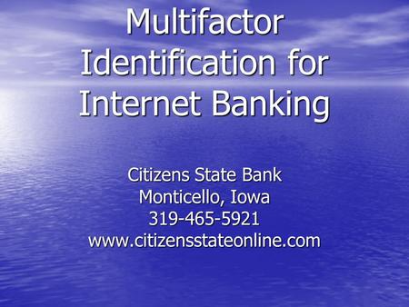 Multifactor Identification for Internet Banking Citizens State Bank Monticello, Iowa 319-465-5921 www.citizensstateonline.com.