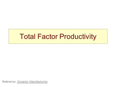 Total Factor Productivity Reference: Dynamic Manufacturing.
