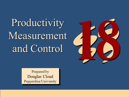 18-1 Prepared by Douglas Cloud Pepperdine University Prepared by Douglas Cloud Pepperdine University Productivity Measurement and Control.