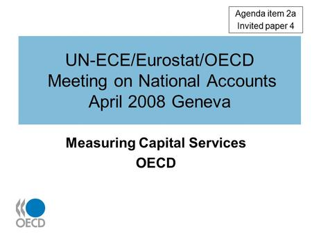 UN-ECE/Eurostat/OECD Meeting on National Accounts April 2008 Geneva Measuring Capital Services OECD Agenda item 2a Invited paper 4.