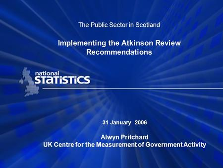 The Public Sector in Scotland Implementing the Atkinson Review Recommendations 31 January 2006 Alwyn Pritchard UK Centre for the Measurement of Government.