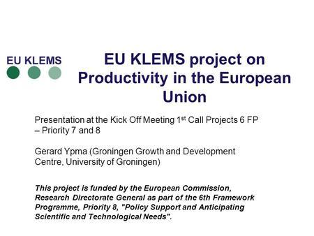 EU KLEMS project on Productivity in the European Union Presentation at the Kick Off Meeting 1 st Call Projects 6 FP – Priority 7 and 8 Gerard Ypma (Groningen.