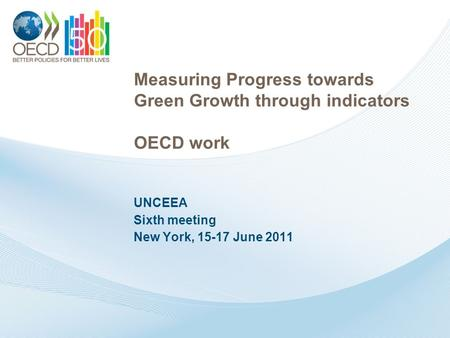 Measuring Progress towards Green Growth through indicators OECD work UNCEEA Sixth meeting New York, 15-17 June 2011.