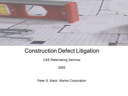 Construction Defect Litigation CAS Ratemaking Seminar 2005 Peter S. Mack, Markel Corporation.