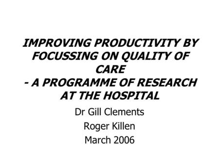 IMPROVING PRODUCTIVITY BY FOCUSSING ON QUALITY OF CARE - A PROGRAMME OF RESEARCH AT THE HOSPITAL Dr Gill Clements Roger Killen March 2006.